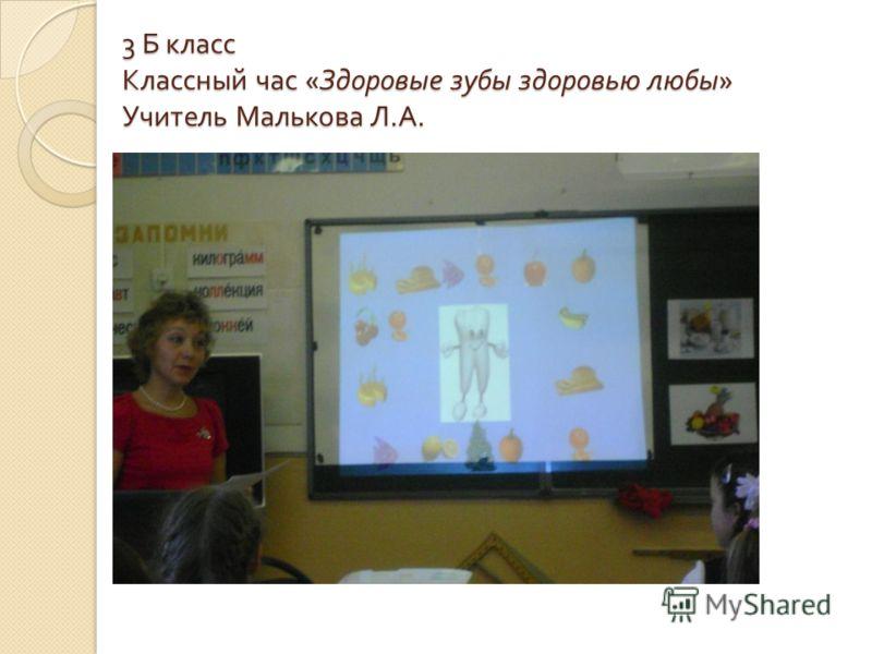 3 Б класс Классный час « Здоровые зубы здоровью любы » Учитель Малькова Л. А.