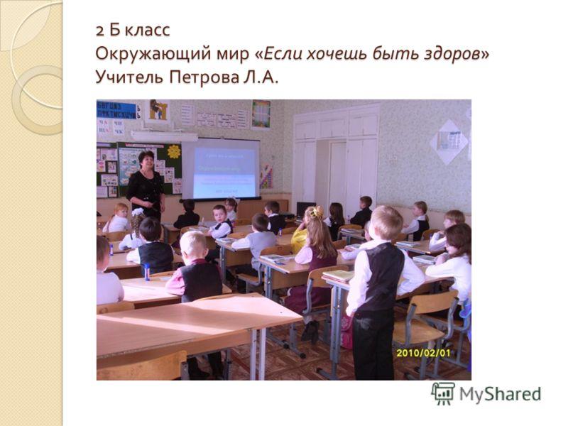 2 Б класс Окружающий мир « Если хочешь быть здоров » Учитель Петрова Л. А.