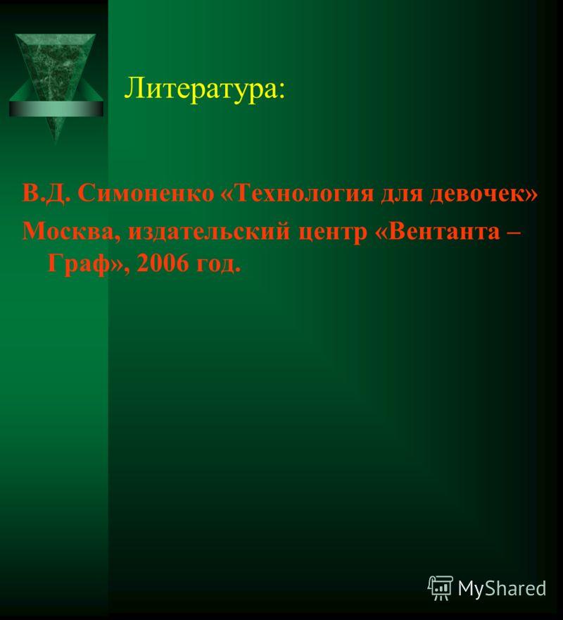 Литература: В.Д. Симоненко «Технология для девочек» Москва, издательский центр «Вентанта – Граф», 2006 год.