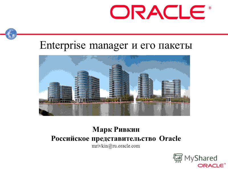 ® ® Enterprise manager и его пакеты Марк Ривкин Российское представительство Oracle mrivkin@ru.oracle.com