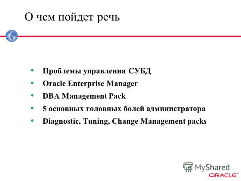 ® О чем пойдет речь Проблемы управления СУБД Oracle Enterprise Manager DBA Management Pack 5 основных головных болей администратора Diagnostic, Tuning, Change Management packs