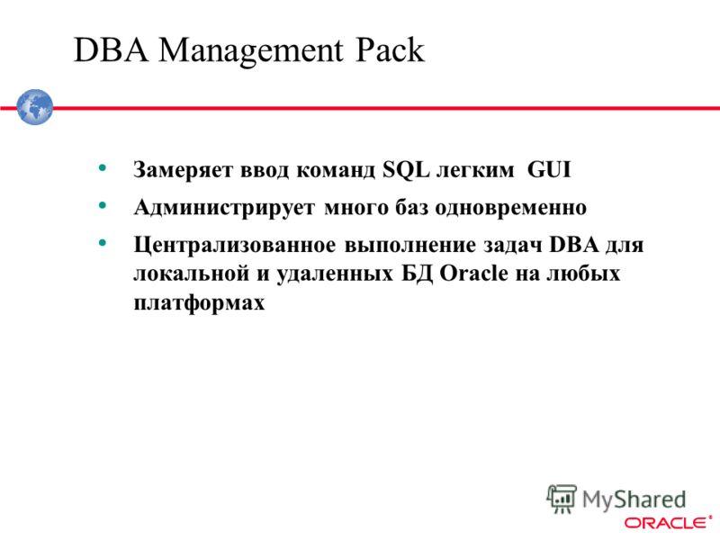 ® DBA Management Pack Замеряет ввод команд SQL легким GUI Администрирует много баз одновременно Централизованное выполнение задач DBA для локальной и удаленных БД Oracle на любых платформах