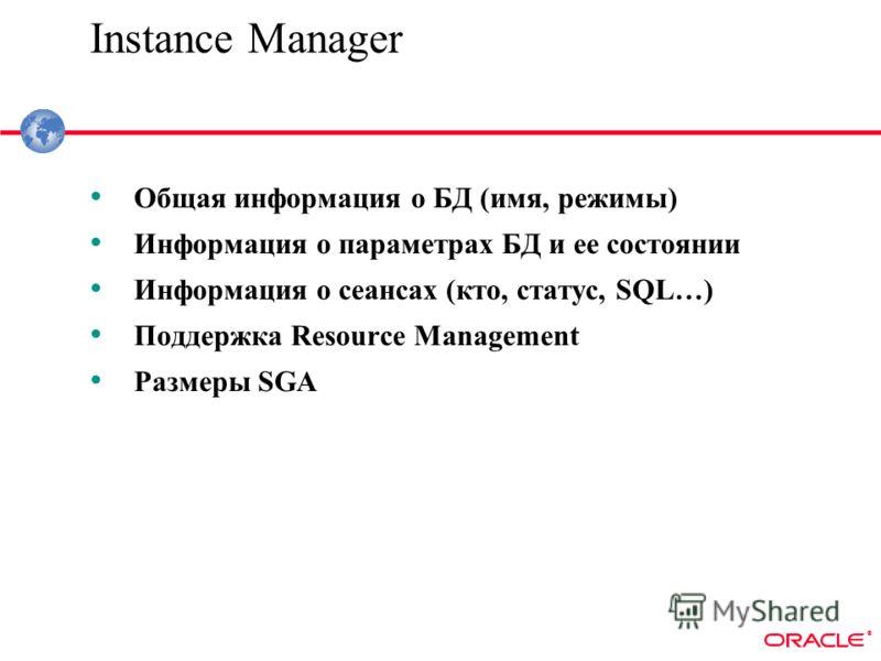 ® Instance Manager Общая информация о БД (имя, режимы) Информация о параметрах БД и ее состоянии Информация о сеансах (кто, статус, SQL…) Поддержка Resource Management Размеры SGA