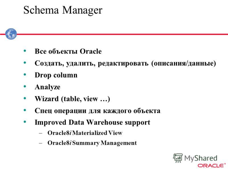 ® Schema Manager Все объекты Oracle Cоздать, удалить, редактировать (описания/данные) Drop column Analyze Wizard (table, view …) Спец операции для каждого объекта Improved Data Warehouse support –Oracle8i Materialized View –Oracle8i Summary Managemen