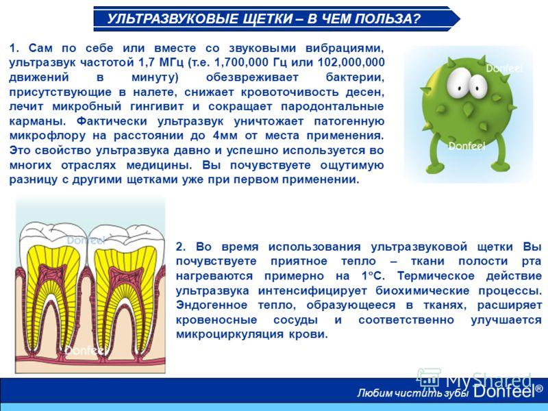 Любим чистить зубы Donfeel ® 1. Сам по себе или вместе со звуковыми вибрациями, ультразвук частотой 1,7 МГц (т.е. 1,700,000 Гц или 102,000,000 движений в минуту) обезвреживает бактерии, присутствующие в налете, снижает кровоточивость десен, лечит мик