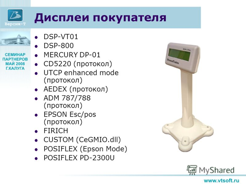 Дисплеи покупателя DSP-VT01 DSP-800 MERCURY DP-01 CD5220 (протокол) UTCP enhanced mode (протокол) AEDEX (протокол) ADM 787/788 (протокол) EPSON Esc/pos (протокол) FIRICH CUSTOM (CeGMIO.dll) POSIFLEX (Epson Mode) POSIFLEX PD-2300U