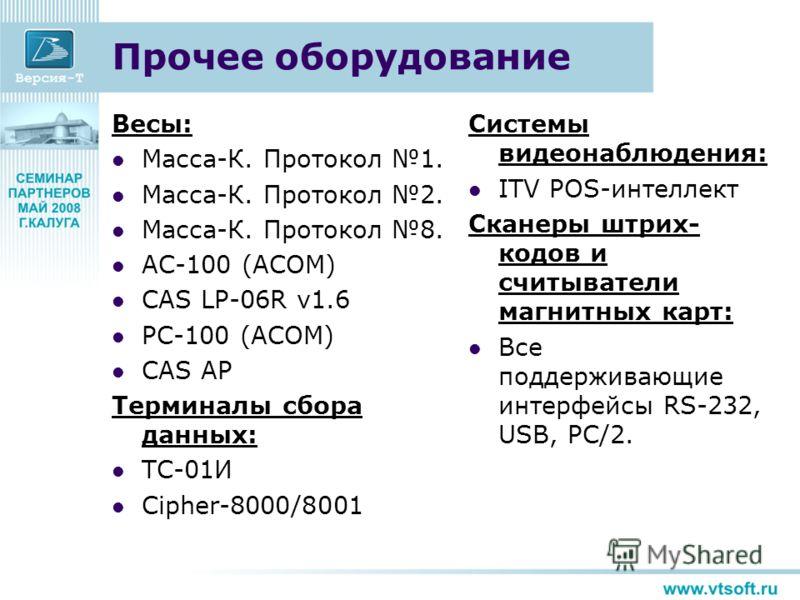 Прочее оборудование Весы: Масса-К. Протокол 1. Масса-К. Протокол 2. Масса-К. Протокол 8. AC-100 (ACOM) CAS LP-06R v1.6 PC-100 (ACOM) CAS AP Терминалы сбора данных: ТС-01И Cipher-8000/8001 Системы видеонаблюдения: ITV POS-интеллект Сканеры штрих- кодо