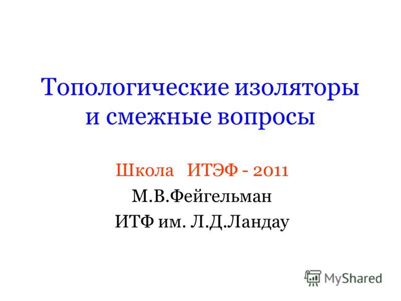 Топологические изоляторы и смежные вопросы Школа ИТЭФ - 2011 М.В.Фейгельман ИТФ им. Л.Д.Ландау