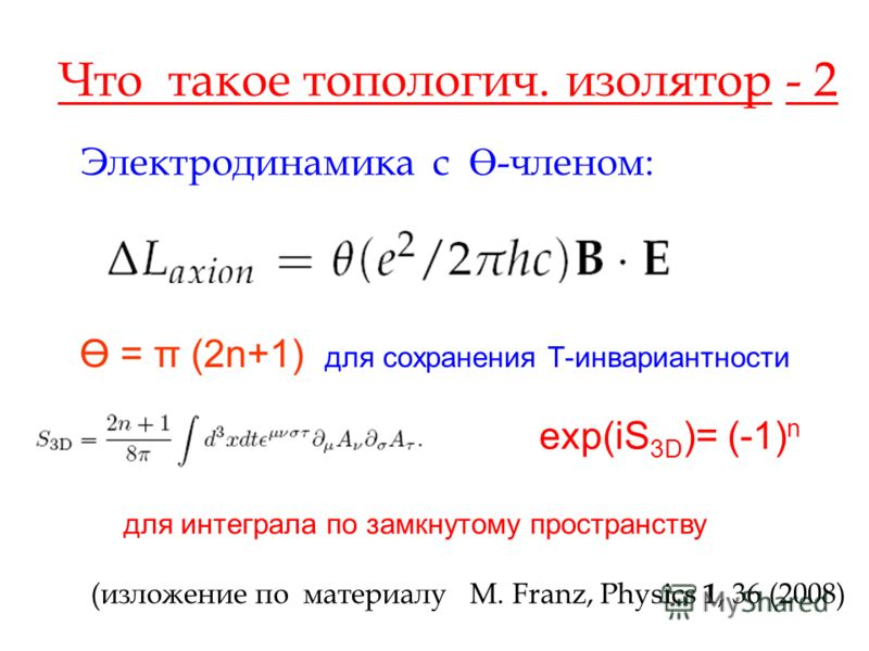 Что такое топологич. изолятор - 2 Электродинамика с Ө -членом: Ө = π (2n+1) для сохранения Т-инвариантности exp(iS 3D )= (-1) n для интеграла по замкнутому пространству (изложение по материалу M. Franz, Physics 1, 36 (2008)
