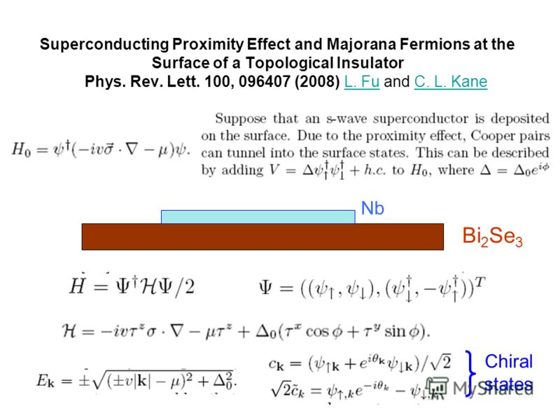Superconducting Proximity Effect and Majorana Fermions at the Surface of a Topological Insulator Phys. Rev. Lett. 100, 096407 (2008) L. Fu and C. L. KaneL. FuC. L. Kane Bi 2 Se 3 Nb Chiral states