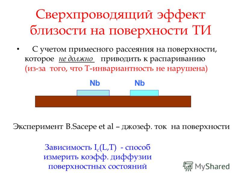 Сверхпроводящий эффект близости на поверхности ТИ С учетом примесного рассеяния на поверхности, которое не должно приводить к распариванию (из-за того, что T-инвариантность не нарушена) Nb Зависимость I c (L,T) - способ измерить коэфф. диффузии повер