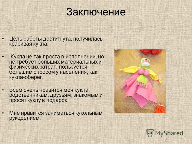 Заключение Цель работы достигнута, получилась красивая кукла. Кукла не так проста в исполнении, но не требует больших материальных и физических затрат, пользуется большим спросом у населения, как кукла-оберег. Всем очень нравится моя кукла, родственн