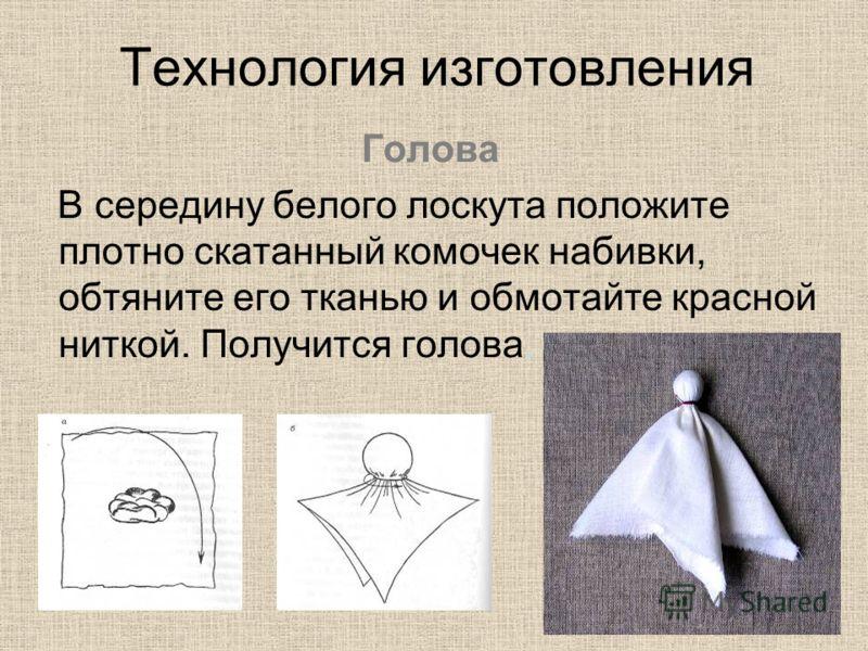Технология изготовления Голова В середину белого лоскута положите плотно скатанный комочек набивки, обтяните его тканью и обмотайте красной ниткой. Получится голова.