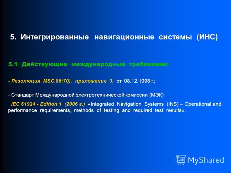 5.1 Действующие международные требования: - Резолюция MSC.86(70), приложение 3, от 08.12.1998 г.; - Стандарт Международной электротехнической комиссии (МЭК) IEC 61924 - Edition 1 (2006 г.) «Integrated Navigation Systems (INS) – Operational and perfor