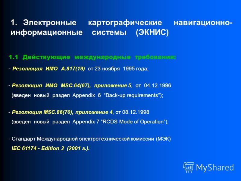 1.1 Действующие международные требования: - Резолюция ИМО А.817(19) от 23 ноября 1995 года; - Pезолюция ИМО MSC.64(67), приложение 5, от 04.12.1996 (введен новый раздел Appendix 6 Back-up requirements); - Резолюция MSC.86(70), приложение 4, от 08.12.