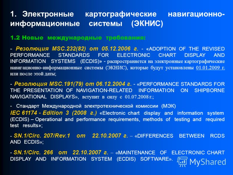 1.2 Новые международные требования: - Резолюция MSC.232(82) от 05.12.2006 г. - «ADOPTION OF THE REVISED PERFORMANCE STANDARDS FOR ELECTRONIC CHART DISPLAY AND INFORMATION SYSTEMS (ECDIS)» - распространяется на электронные картографические навигационн
