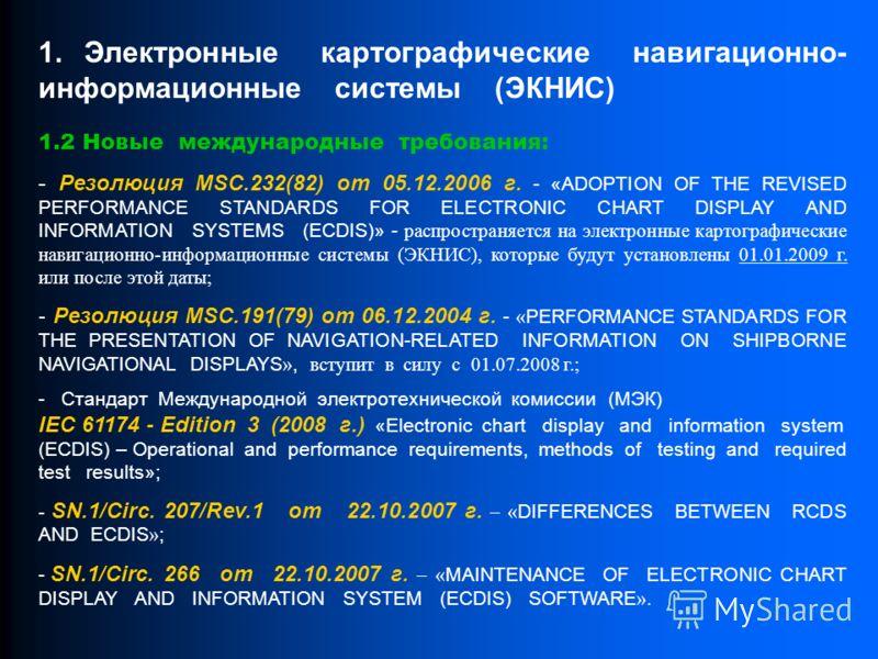 1.2 Новые международные требования: - Резолюция MSC.232(82) от 05.12.2006 г. - «ADOPTION OF THE REVISED PERFORMANCE STANDARDS FOR ELECTRONIC CHART DISPLAY AND INFORMATION SYSTEMS (ECDIS)» - распространяется на электронные картографические навигационн