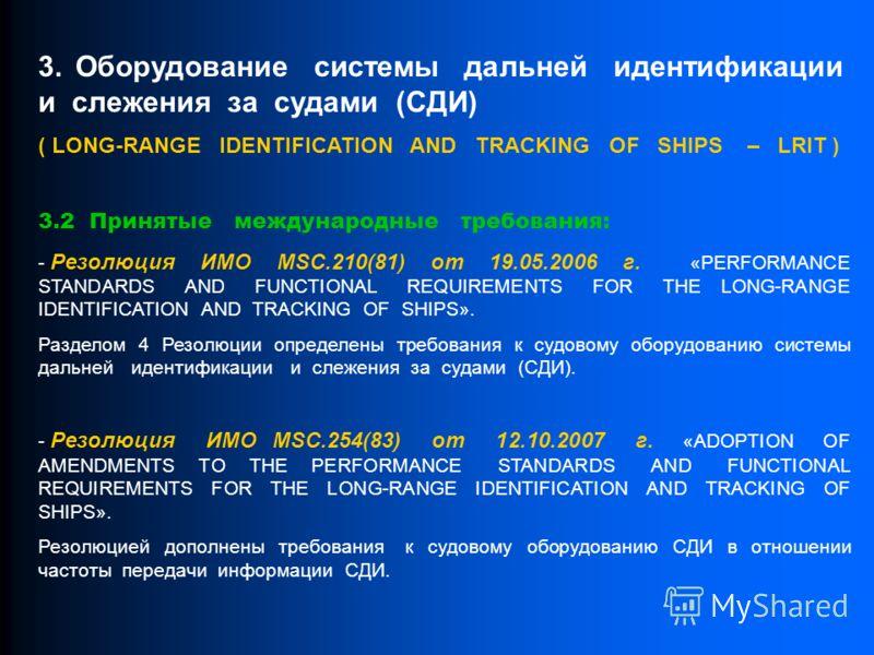 3. Оборудование системы дальней идентификации и слежения за судами (СДИ) ( LONG-RANGE IDENTIFICATION AND TRACKING OF SHIPS – LRIT ) 3.2 Принятые международные требования: - Резолюция ИМО MSC.210(81) от 19.05.2006 г. «PERFORMANCE STANDARDS AND FUNCTIO