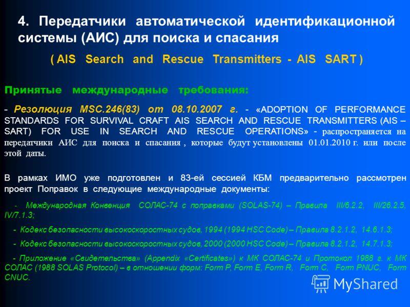 4. Передатчики автоматической идентификационной системы (АИС) для поиска и спасания ( AIS Search and Rescue Transmitters - AIS SART ) Принятые международные требования: - Резолюция MSC.246(83) от 08.10.2007 г. - «ADOPTION OF PERFORMANCE STANDARDS FOR