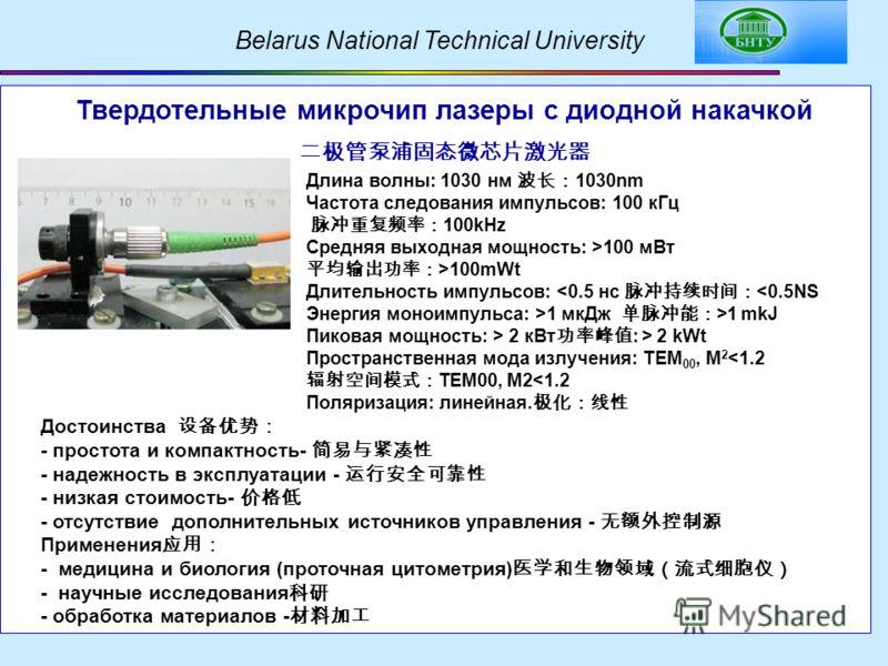 Belarus National Technical University Твердотельные микрочип лазеры с диодной накачкой Длина волны: 1030 нм 1030nm Частота следования импульсов: 100 кГц 100kHz Средняя выходная мощность: >100 мВт >100mWt Длительность импульсов: 1 mkJ Пиковая мощность