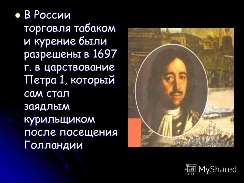 В России торговля табаком и курение были разрешены в 1697 г. в царствование Петра 1, который сам стал заядлым курильщиком после посещения Голландии В России торговля табаком и курение были разрешены в 1697 г. в царствование Петра 1, который сам стал