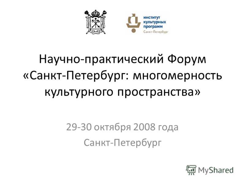 Научно-практический Форум «Санкт-Петербург: многомерность культурного пространства» 29-30 октября 2008 года Санкт-Петербург