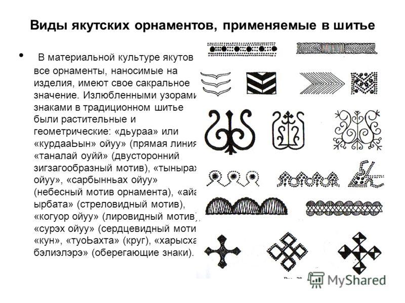 Виды якутских орнаментов, применяемые в шитье В материальной культуре якутов все орнаменты, наносимые на изделия, имеют свое сакральное значение. Излюбленными узорами- знаками в традиционном шитье были растительные и геометрические: «дьураа» или «кур