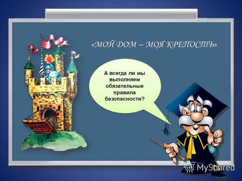 А всегда ли мы выполняем обязательные правила безопасности? «МОЙ <a href='http://www.myshared.ru/slide/358752/' title='мой дом моя крепость'>ДОМ – МОЯ