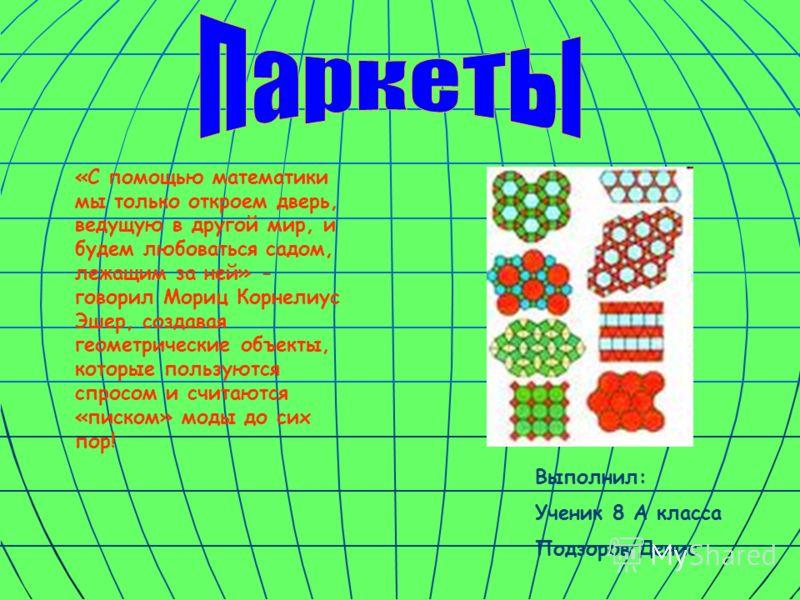 Выполнил: Ученик 8 А класса Подзоров Денис «С помощью математики мы только откроем дверь, ведущую в другой мир, и будем любоваться садом, лежащим за ней» - говорил Мориц Корнелиус Эшер, создавая геометрические объекты, которые пользуются спросом и сч