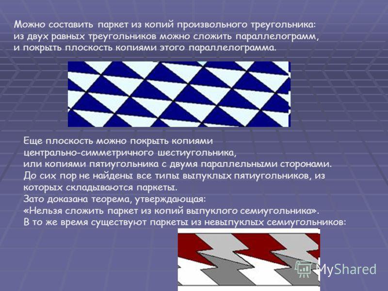 Можно составить паркет из копий произвольного треугольника: из двух равных треугольников можно сложить параллелограмм, и покрыть плоскость копиями этого параллелограмма. Еще плоскость можно покрыть копиями центрально-симметричного шестиугольника, или