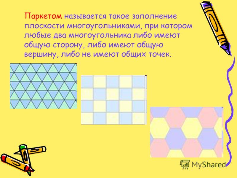 Паркетом называется такое заполнение плоскости многоугольниками, при котором любые два многоугольника либо имеют общую сторону, либо имеют общую вершину, либо не имеют общих точек.