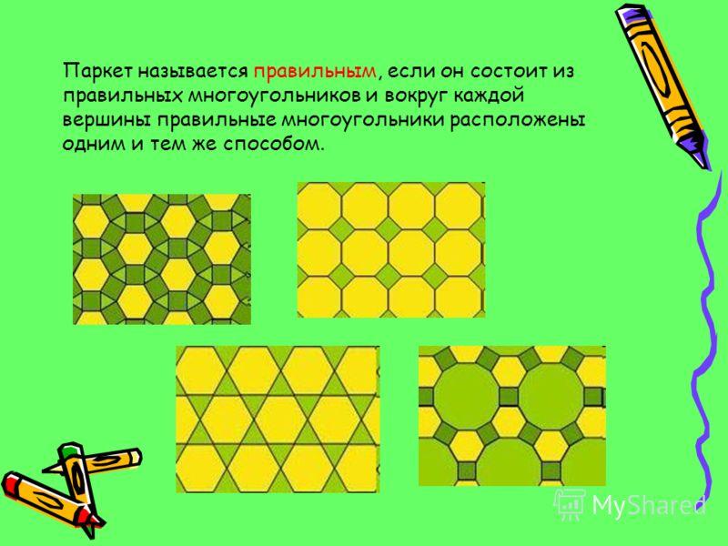 Паркет называется правильным, если он состоит из правильных многоугольников и вокруг каждой вершины правильные многоугольники расположены одним и тем же способом.