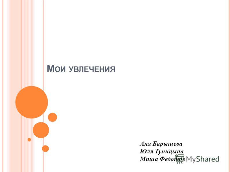 М ОИ УВЛЕЧЕНИЯ Аня Барышева Юля Тупицына Миша Федотов