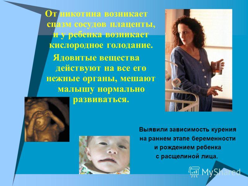 От никотина возникает спазм сосудов плаценты, и у ребенка возникает кислородное голодание. Ядовитые вещества действуют на все его нежные органы, мешают малышу нормально развиваться. Выявили зависимость курения на раннем этапе беременности и рождением