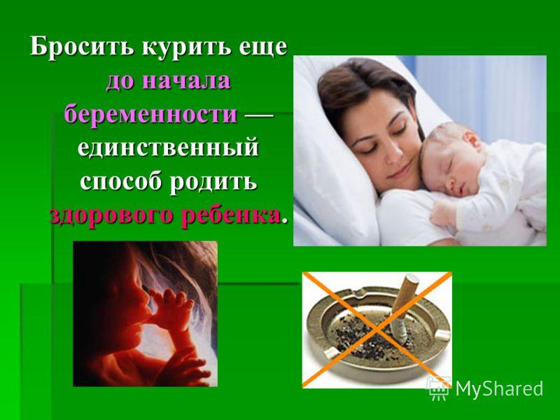Бросить курить еще до начала беременности единственный способ родить здорового ребенка.