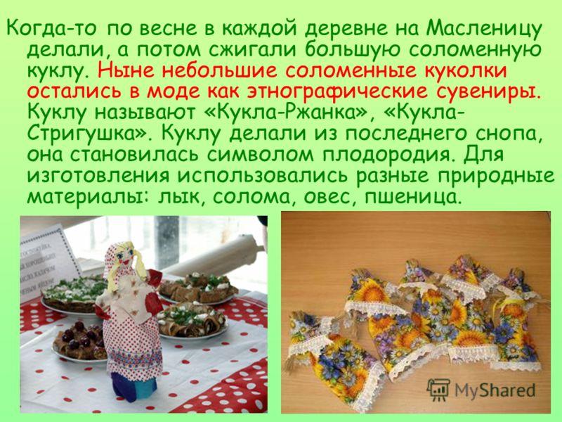 Когда-то по весне в каждой деревне на Масленицу делали, а потом сжигали большую соломенную куклу. Ныне небольшие соломенные куколки остались в моде как этнографические сувениры. Куклу называют «Кукла-Ржанка», «Кукла- Стригушка». Куклу делали из после