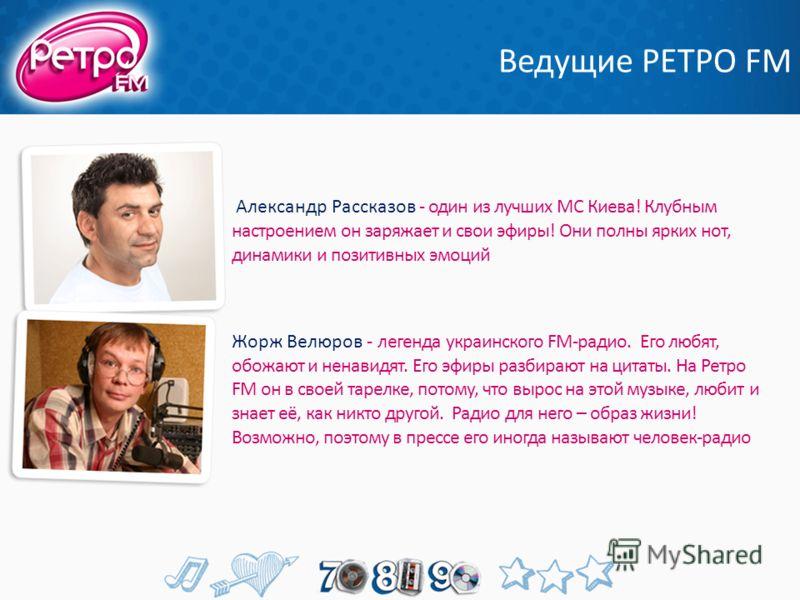 Ведущие РЕТРО FM Александр Рассказов - один из лучших МС Киева! Клубным настроением он заряжает и свои эфиры! Они полны ярких нот, динамики и позитивных эмоций Жорж Велюров - легенда украинского FM-радио. Его любят, обожают и ненавидят. Его эфиры раз