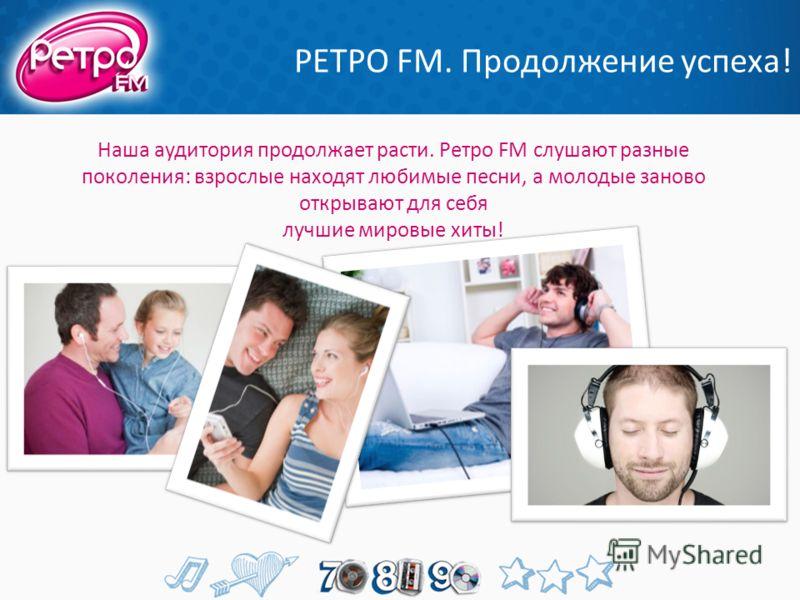 РЕТРО FМ. Продолжение успеха! Наша аудитория продолжает расти. Ретро FM слушают разные поколения: взрослые находят любимые песни, а молодые заново открывают для себя лучшие мировые хиты!