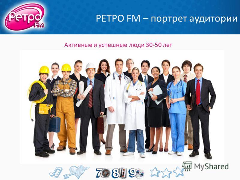 РЕТРО FM – портрет аудитории Активные и успешные люди 30-50 лет