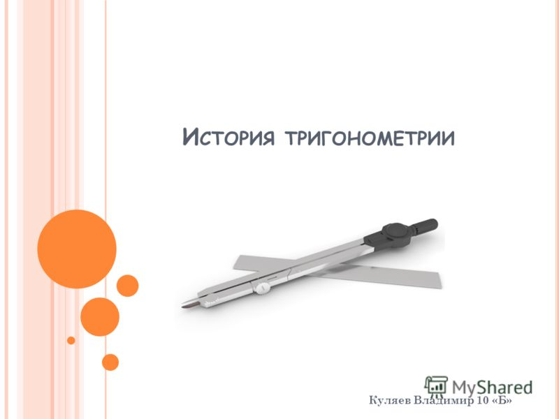 И СТОРИЯ ТРИГОНОМЕТРИИ Куляев Владимир 10 «Б»