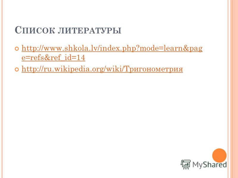 С ПИСОК ЛИТЕРАТУРЫ http://www.shkola.lv/index.php?mode=learn&pag e=refs&ref_id=14 http://www.shkola.lv/index.php?mode=learn&pag e=refs&ref_id=14 http://ru.wikipedia.org/wiki/Тригонометрия http://ru.wikipedia.org/wiki/Тригонометрия