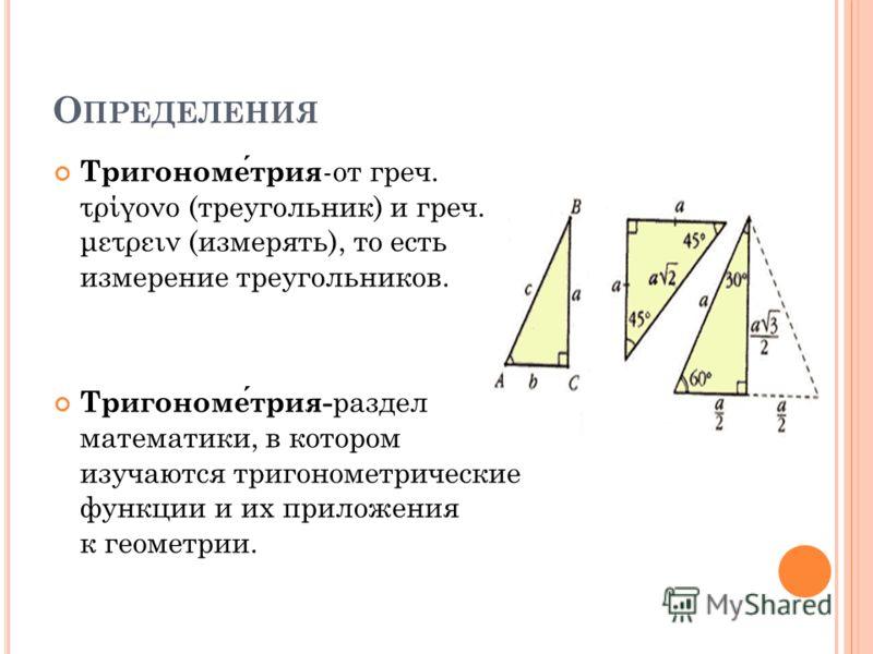 О ПРЕДЕЛЕНИЯ Тригонометрия -от греч. τρίγονο (треугольник) и греч. μετρειν (измерять), то есть измерение треугольников. Тригонометрия- раздел математики, в котором изучаются тригонометрические функции и их приложения к геометрии.