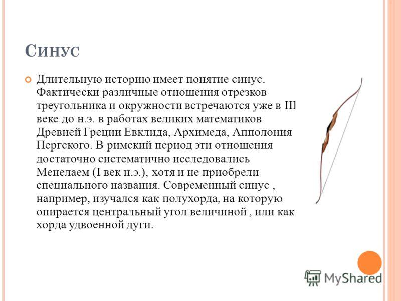 С ИНУС Длительную историю имеет понятие синус. Фактически различные отношения отрезков треугольника и окружности встречаются уже в III веке до н.э. в работах великих математиков Древней Греции Евклида, Архимеда, Апполония Пергского. В римский период