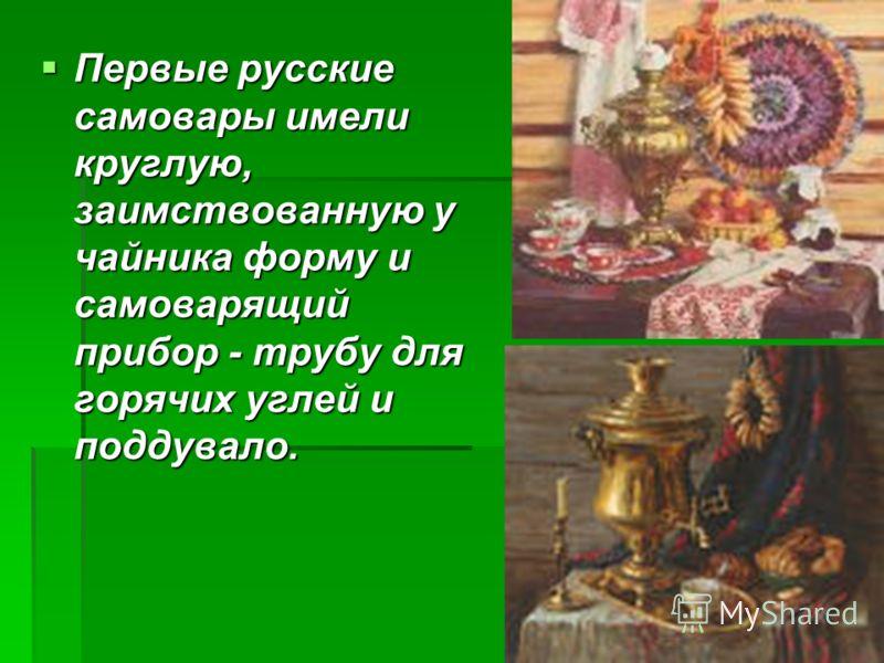 Первые русские самовары имели круглую, заимствованную у чайника форму и самоварящий прибор - трубу для горячих углей и поддувало. Первые русские самовары имели круглую, заимствованную у чайника форму и самоварящий прибор - трубу для горячих углей и п