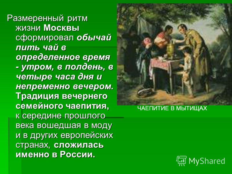 Размеренный ритм жизни Москвы сформировал обычай пить чай в определенное время - утром, в полдень, в четыре часа дня и непременно вечером. Традиция вечернего семейного чаепития, к середине прошлого века вошедшая в моду и в других европейских странах,