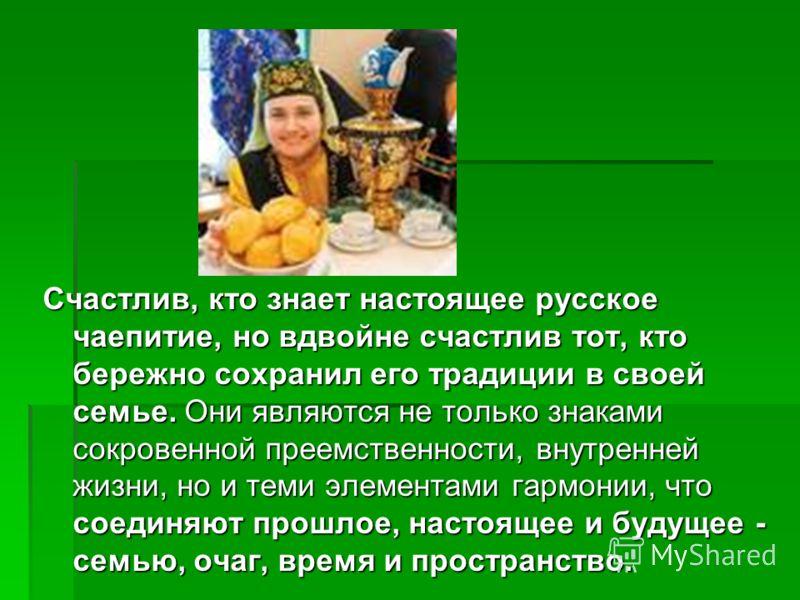 Счастлив, кто знает настоящее русское чаепитие, но вдвойне счастлив тот, кто бережно сохранил его традиции в своей семье. Они являются не только знаками сокровенной преемственности, внутренней жизни, но и теми элементами гармонии, что соединяют прошл