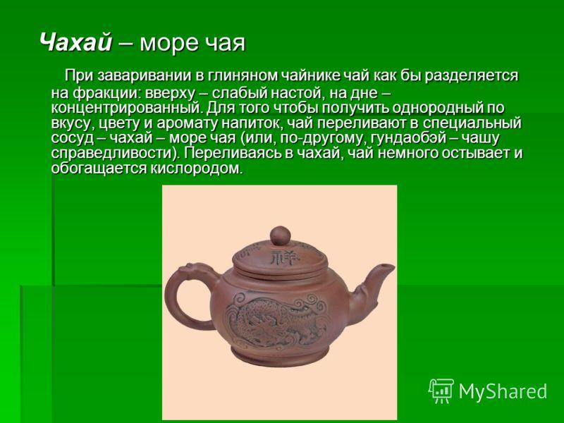Чахай – море чая Чахай – море чая При заваривании в глиняном чайнике чай как бы разделяется на фракции: вверху – слабый настой, на дне – концентрированный. Для того чтобы получить однородный по вкусу, цвету и аромату напиток, чай переливают в специал