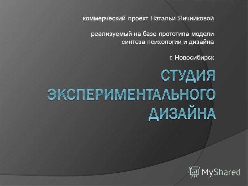коммерческий проект Натальи Яичниковой реализуемый на базе прототипа модели синтеза психологии и дизайна г. Новосибирск