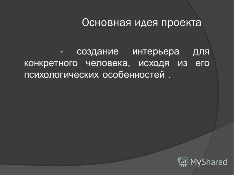 Основная идея проекта - создание интерьера для конкретного человека, исходя из его психологических особенностей.