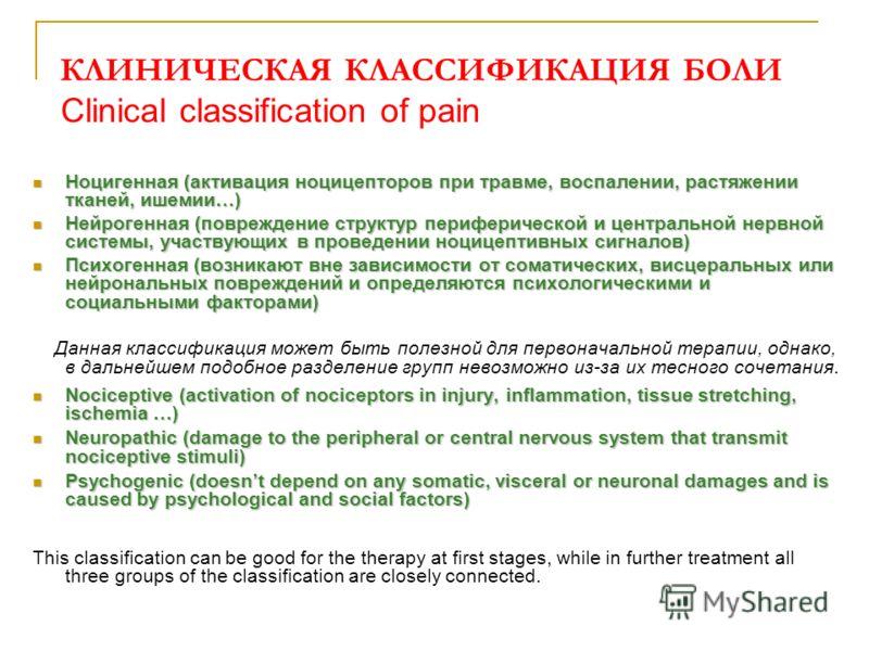 КЛИНИЧЕСКАЯ КЛАССИФИКАЦИЯ БОЛИ Clinical classification of pain Ноцигенная (активация ноцицепторов при травме, воспалении, растяжении тканей, ишемии…) Ноцигенная (активация ноцицепторов при травме, воспалении, растяжении тканей, ишемии…) Нейрогенная (